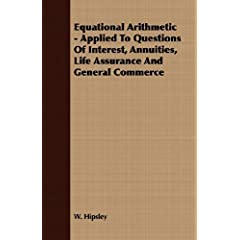 【クリックで詳細表示】Equational Arithmetic: Applied to Questions of Interest, Annuities, Life Assurance and General Commerce: W. Hipsley: 洋書