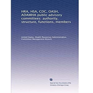 【クリックで詳細表示】HRA, HSA, CDC, OASH, ADAMHA public advisory committees: authority, structure, functions, members (Vol.12): United States. Health Resources Administration. Committee Management Branch.: 洋書