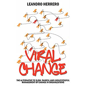 【クリックで詳細表示】Viral Change: The Alternative to Slow, Painful and Unsuccessful Management of Change in Organizations: Leandro Herrero: 洋書