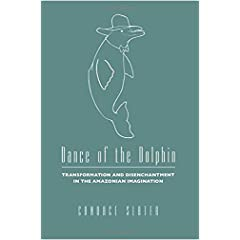 Dance of the Dolphin: Transformation and Disenchantment in the Amazonian Imagination