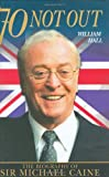 70 Not Out: Biography of  Sir Michael Caine By William Hall